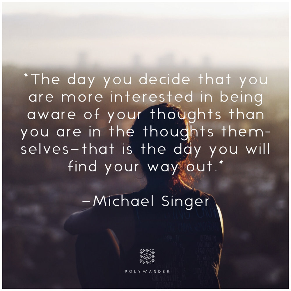"""The day you decide that you are more interested in being aware of your thoughts than you are in the thoughts themselves-that is the day you will find your way out."" —Michael Singer"