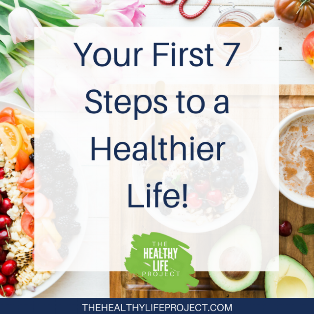 Your First 7 Steps to a Healthier Life! The Healthy Life Project