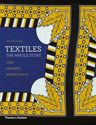 Textiles: The wHOLE sTORY  - By Beverly Gordon