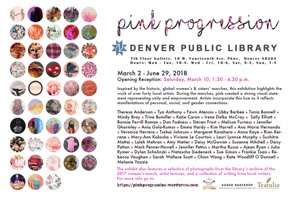 Pink Progression at the Denver Public Library's Vida Ellison Gallery - Please join us on March 10th from 1:30 - 4:30 p.m. for our opening reception. Over forty local artists incorporate pink as a unifying, empowering element as inspired by the historic women and sister marches. Pink Progression at the Denver Public Library also features a poetry book of local writers and comic artists, collaborative artwork, and artist lectures. For more information go to: http://www/pinkprogression.wordpress.com