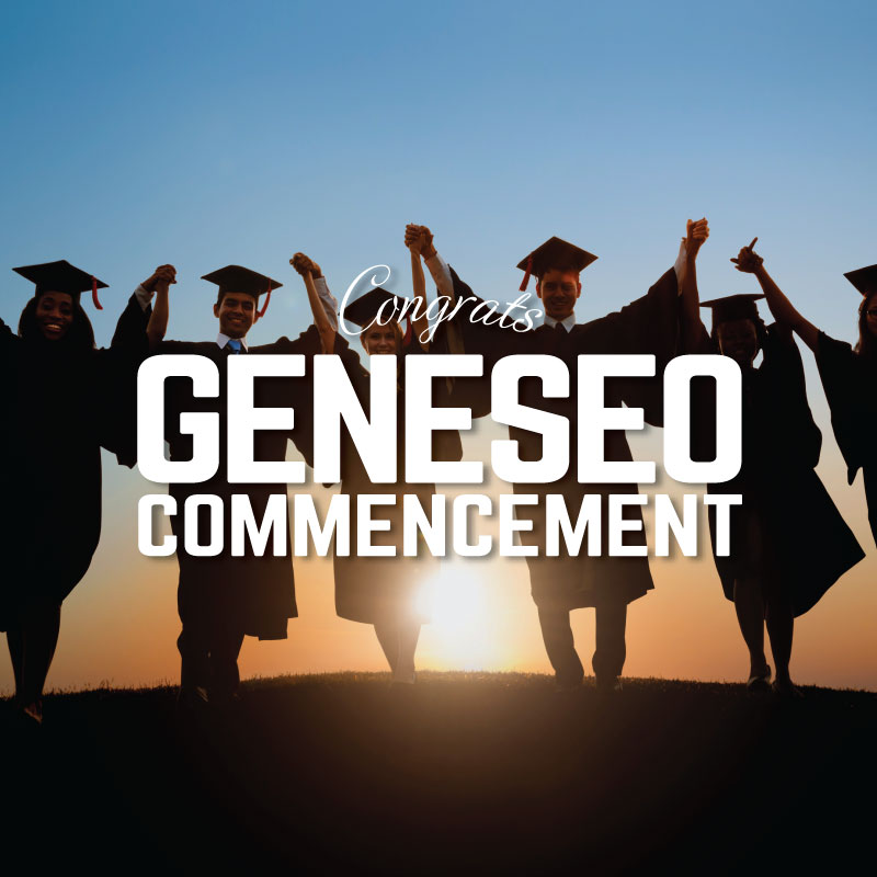 Geneseo Commencement 2018 Saturday, May 12th | 4pm-10pm   Slow Roasted Prime Rib- Herb, Garlic and Shallot Marinated, Au Jus and Horseradish Sauce Marinated Grilled Chicken Breast- Fresh Herbs, Lemon Confit, Garlic, Grape Tomato and Basil White Wine Sauce Salmon Puttanesca Garden Salad- Chefs selection of Lettuce, Garden Vegetablesand Herbs Grilled Asparagus with Lemon and Rosemary Salt Spring Vegetable Medley Scalloped Potatoes Roasted Garlic Whipped Potatoes Strawberries and Cream Cake Chocolate Mousse Fresh Fruit  $24.95 per person Children three to ten $10.95 Two and under free Reservations recommended