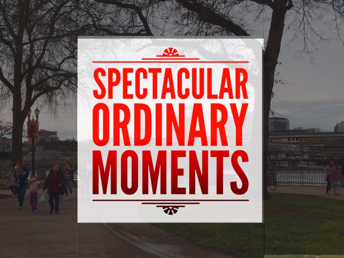 3 Steps from Ordinary Moments to Spectacular Days