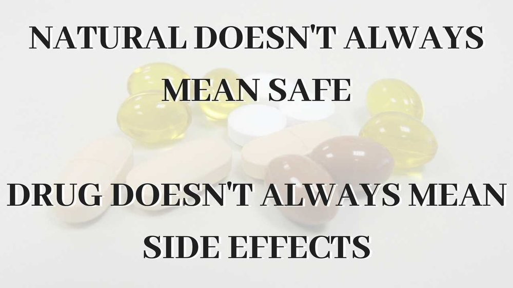 Just because a supplement is natural doesn't mean it is safe and just because something is a drug doesn't mean it will cause side-effects