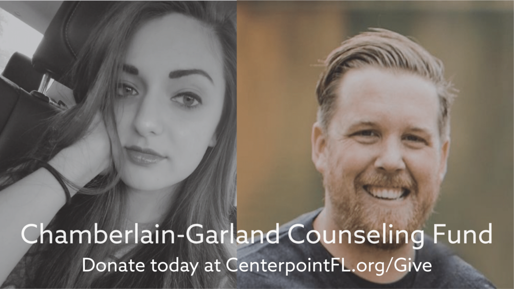 In loving memory of Savannah Chamberlain and Eric Garland, we have created the Chamberlain-Garland Counseling Fund. At Centerpoint, we have personally felt the effects of mental illness on many families in our gathering. As a church we must to do everything we can to help alleviate the pain of mental illness that effects so many lives in our community. All donations to fund will help cover the costs of counseling for those who cannot afford it.