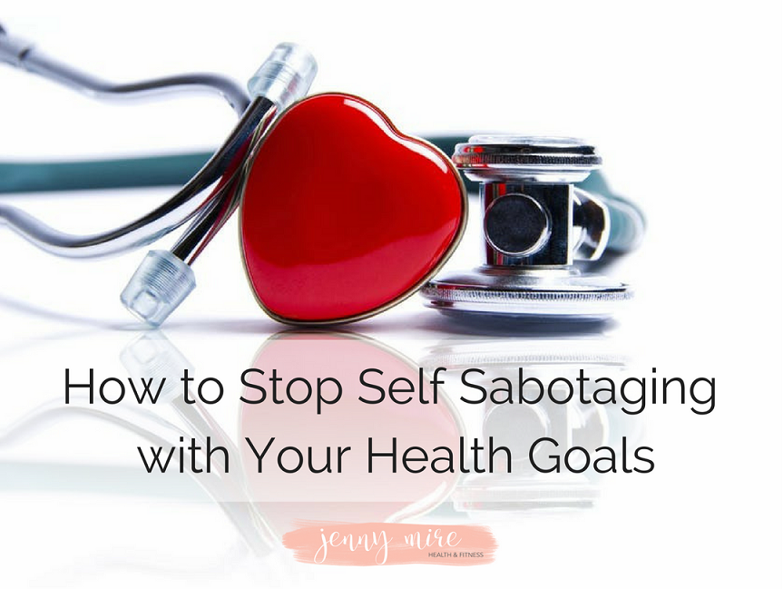How to Stop Self Sabotaging with Your Health Goals.png