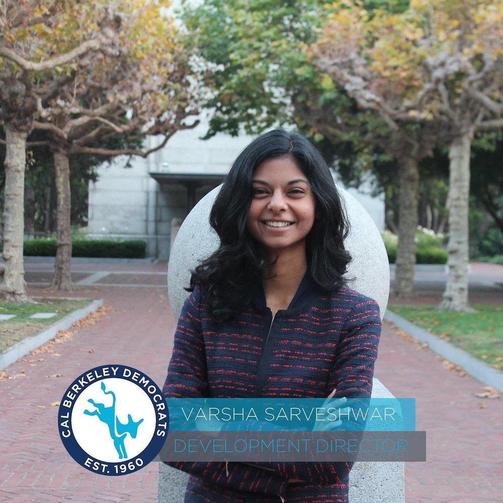 Varsha Sarveshwar, Development Director    Varsha Sarveshwar is a 2nd year who is majoring in political science and minoring in history and public policy. As Development Director of Cal Berkeley Democrats, Varsha is responsible for the organization's speakers and panels, fundraising banquets, and convention trips. She has previously interned for Tom Perriello's and Ralph Northam's gubernatorial campaigns, and enjoys discussing the details of state-level politics with anyone who's willing to listen.