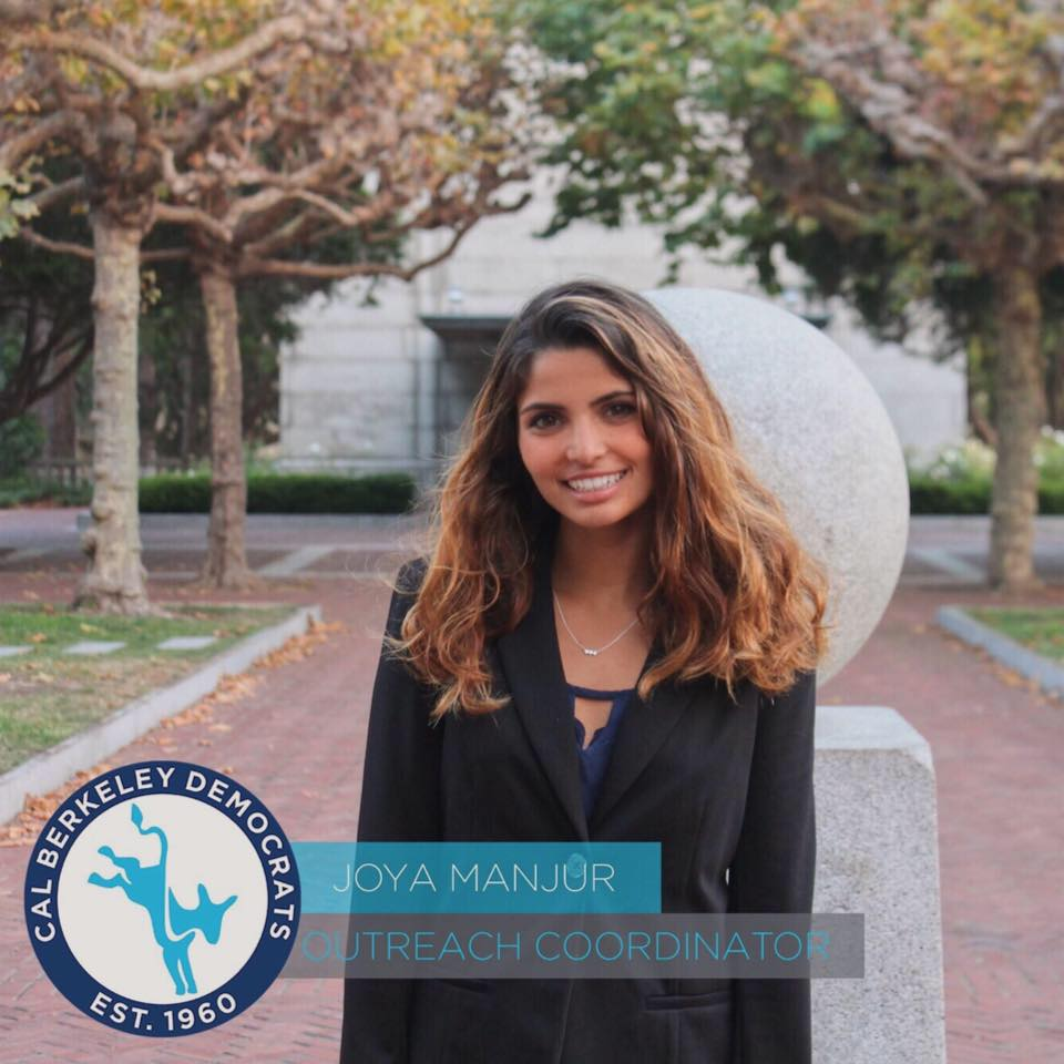 Joya Manjur, Outreach Coordinator Joya is a second year studying Society and Environment in the College of Natural Resources. Originally from a rural town in San Diego County, California, Joya is passionate about immigrant rights, renewable energy, and communicating across the partisan divide. She is so happy to be part of Cal Dems – this organization gives her hope for a future of justice and equity across America!