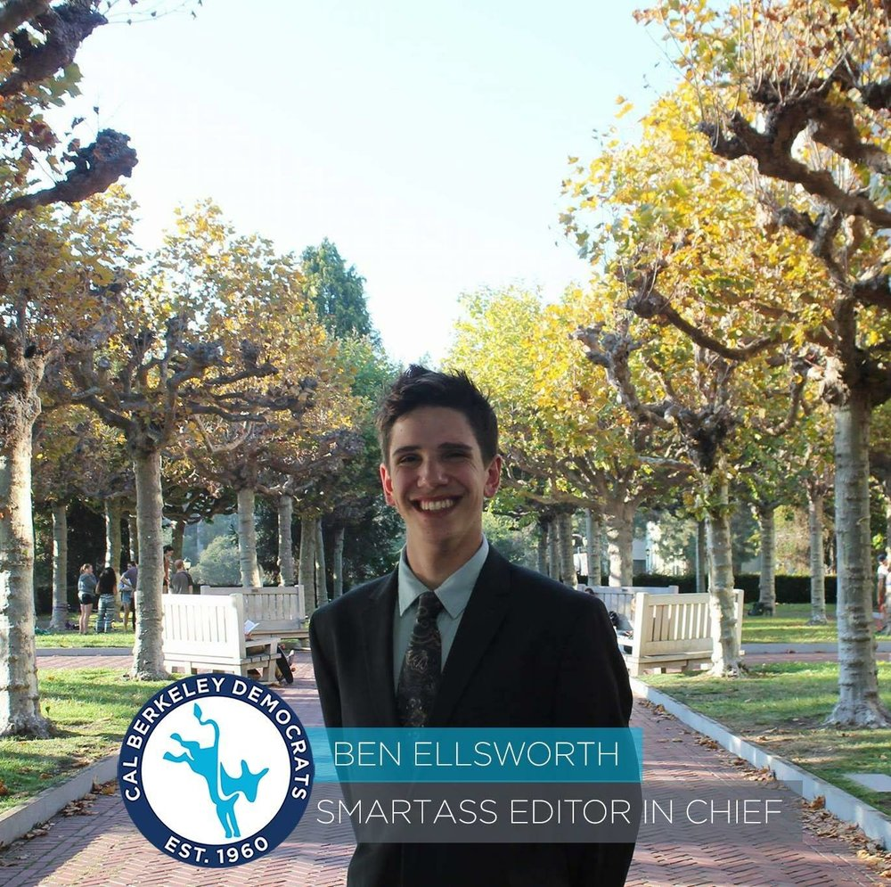 Ben Ellsworth, Smartass Editor-in-Cheif Ben Ellsworth is a 2nd year Political Economy major from the LA area. As a queer-identifying individual, he hopes to advocate for LGBTQIA+ issues and make Cal Dems a more inclusive space for all gender identities and sexual orientations. He will serve as the Smart Ass Editor in Chief this year and will be guiding the process for producing our politically rich Smart Ass publications.