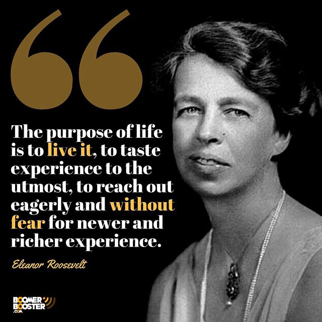 The purpose of life  is to live it, to taste experience to the utmost, to reach out eagerly and without fear for newer and richer experience. - Eleanor Roosevelt #quote