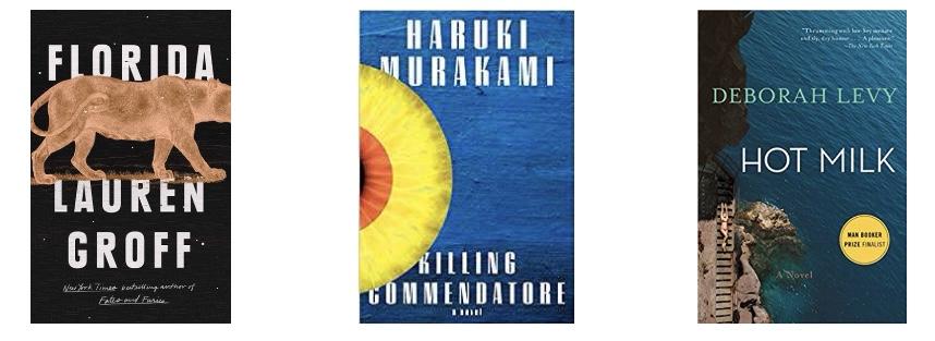 Florida by Lauren Groff ,  Killing Commendatore by Haruki Murakami , Hot Milk by Deborah Levy
