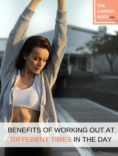 benefits of working out at different times in the day the career body