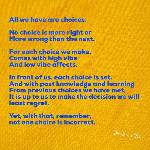 Choices—- —- All we have are choices.  No choice is more right or More wrong than the next  For each choice we make, Comes with high vibe  And low vibe affects  In front of us, each choice is set.  And with past knowledge and learning From previous choices we have met, It is up to us to make the decision we will least regret.  Yet, with that, remember, not one choice is incorrect.  #choices #lifechoices #life #poetrycommunity #poetsofinstagram #prose #thingstoconsider #peacelovestrength