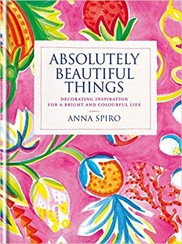 Absolutely Beautiful Things: Decorating inspiration for a Bright and Colourful Life by Anna Spiro