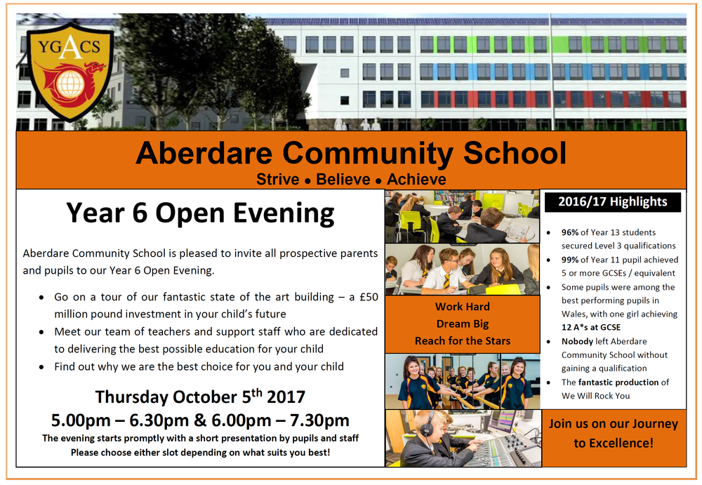 Aberdare Community School is pleased to invite all prospective parents and pupils to our Year 6 Open Evening.   Go on a tour of our fantastic state of the art building – a £50 million pound investment in your child's future  Meet our team of teachers and support staff who are dedicated to delivering the best possible education for your child  Find out why we are the best choice for you and your child  Thursday October 5th 2017 5.00pm – 6.30pm & 6.00pm – 7.30pm  The evening starts promptly with a short presentation by pupils and staff  Please choose either slot depending on what suits you best!  2016/17 Highlights  96% of Year 13 students secured Level 3 qualifications  99% of Year 11 pupil achieved 5 or more GCSEs / equivalent  Some pupils were among the best performing pupils in Wales, with one girl achieving 12 A*s at GCSE  Nobody left Aberdare Community School without gaining a qualification  The fantastic production of We Will Rock You  Strive  Believe  Achieve