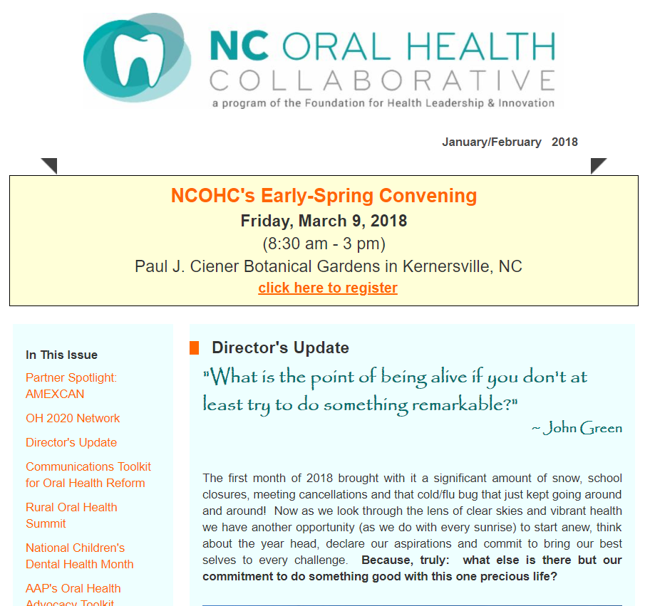 January/February 2018  NCOHC Early-Spring Convening  Partner Spotlight: AMEXCAN  OH 2020 Network  Director's Update  Communications Toolkit  Rural Oral Health Summit  National Children's Dental Health Month  AAP's Oral Health Advocacy Toolkit  World Oral Health Day  PBS News Hour: SDF Video  SDF Fact Sheet  NC Oral Health Profile Data