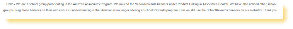 We are a school group participating in the Amazon Associates Program. We noticed the SchoolRewards banners under Product Linking in Associates Central. We have also noticed other school groups using those banners on their websites. Our understanding is that Amazon is no longer offering a School Rewards program. Can we still use the SchoolRewards banners on our website?    We're no longer offering School Rewards through the Amazon.com Associates Program as you mentioned in your recent email. Our banners are still on our website and you as an affiliate can still use them but just like a normal affiliate.  However, thousands of other schools and organizations participate directly in our Associates program and will continue to earn advertising fees for the Amazon.com sales that their sites generate.