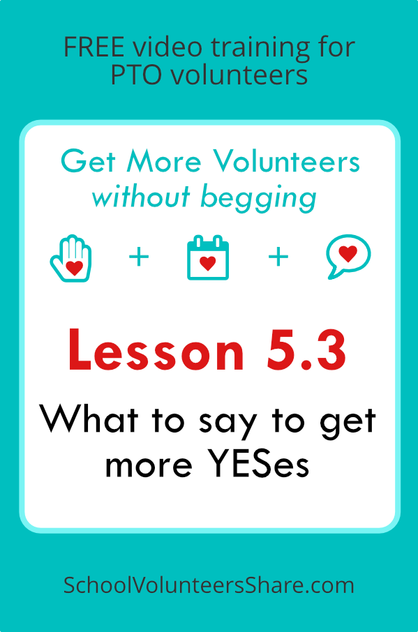 Lesson 5.3 - What to say to get more YESes  from  Get More Volunteers Without Begging.  Free video training for PTO leaders created by Jen B. Cosgrove, SchoolVolunteersShare.com