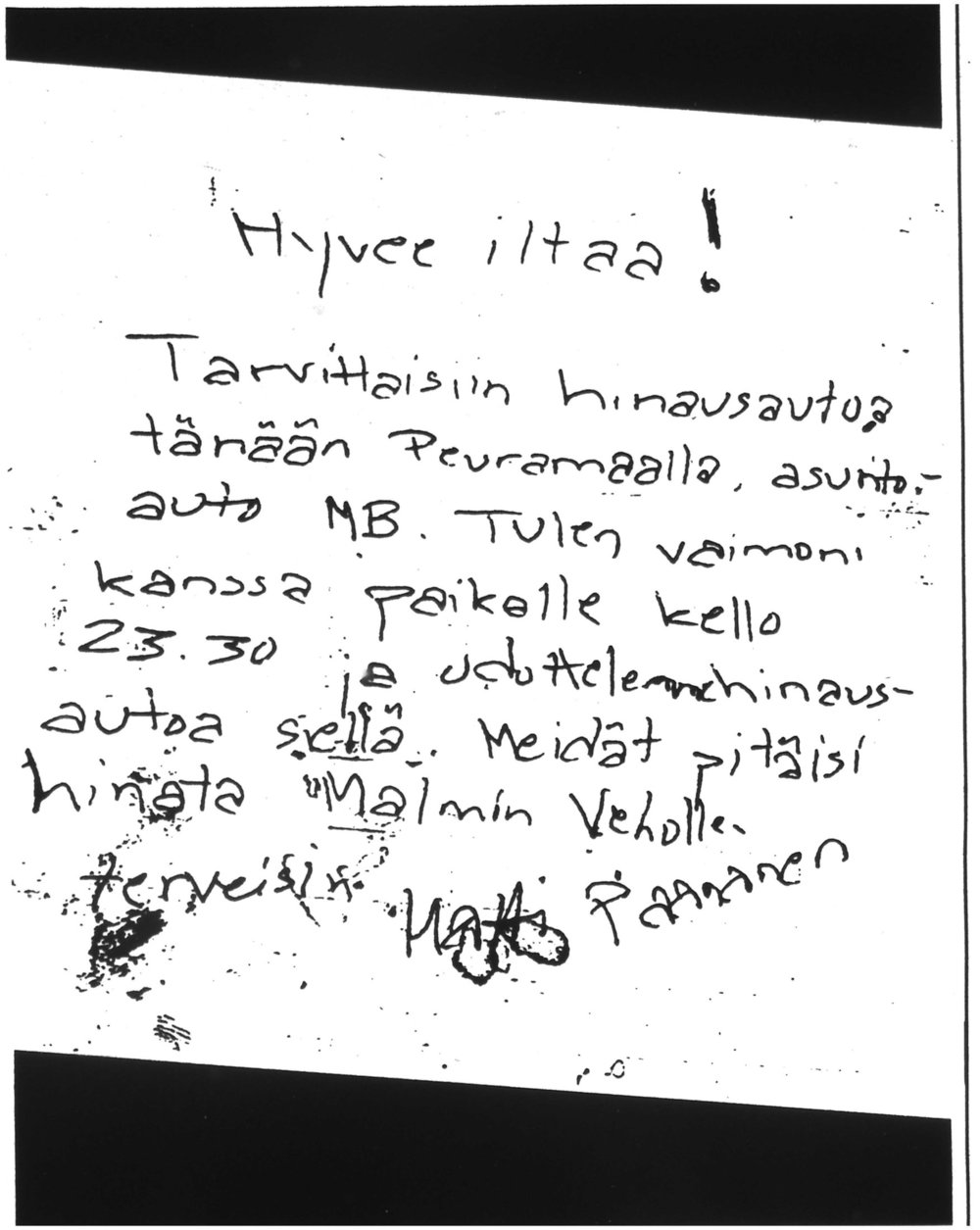 Here is the letter mentioned in the episode loosely translated from Finnish :  Good evening!  We need help towing a car today in Peuramaa. A camper van, Mercedes Benz. I will arrive with my wife at half past eleven and we will wait for the tow truck there. We need to be towed to Malmi Veho.  Greetings  Matti Paananen