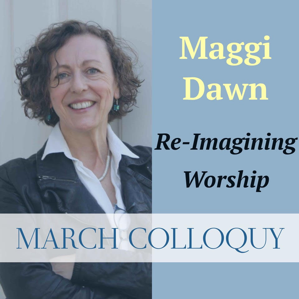 March Colloquy: Re-Imagining Worship with Maggi Dawn   March 28
