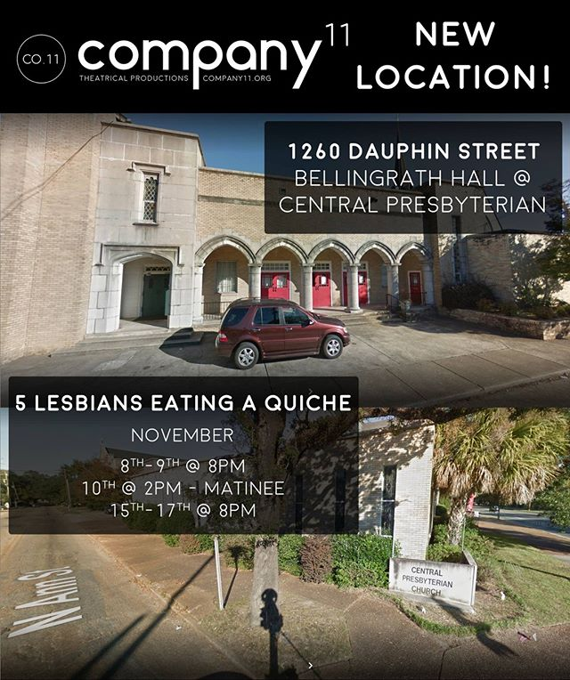 Company11 has a new location!! We will be housed in the beautiful Bellingrath Hall at Central Presbyterian Church 1260 Dauphin St. (corner of Ann and Dauphin St.). We look forward to joining the amazing community of artists thriving at Central.  Be sure to come experience our new space during our next production of '5 Lesbians Eating A Quiche'. Show Dates are November 8th-9th @ 8PM, 10th @ 2PM - MATINEE, & 15th-17th @ 8PM.  Info and tickets @ www.company11.org