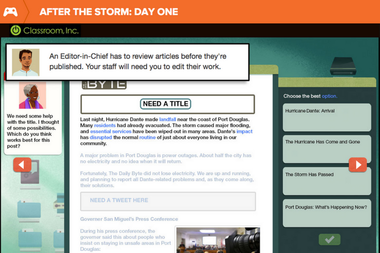 After The Storm: Day One - The After The Storm: Day One game provides opportunities to practice research, reading, and writing skills within a real-world context.Through game play, students take on the role of a news magazine editor-in-chief, and must research facts through a variety of informational texts (such as press releases, email, and text massages) and then edit stories and coordinate social media to disseminate information to the community about a major hurricane.After the Storm helps students learn about writing, editing, the importance of the main idea in a text, and balancing big-picture needs with the crucial details of putting together a news magazine.