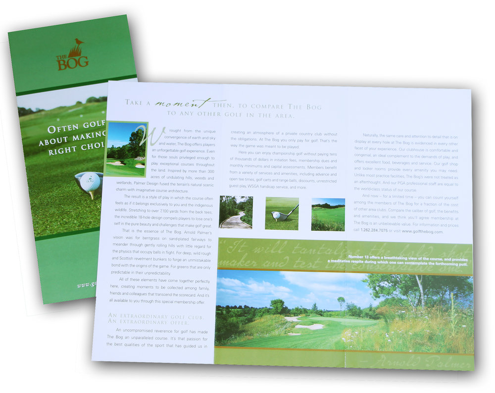 THE BOG   This brochure featured the Arnold Palmer-designed championship golf course and showcased the splendor and challenges of the course enticing golfers to an unforgettable golf experience. The Bog continues to be rated as one of the best courses in Wisconsin and host to numerous state opens.
