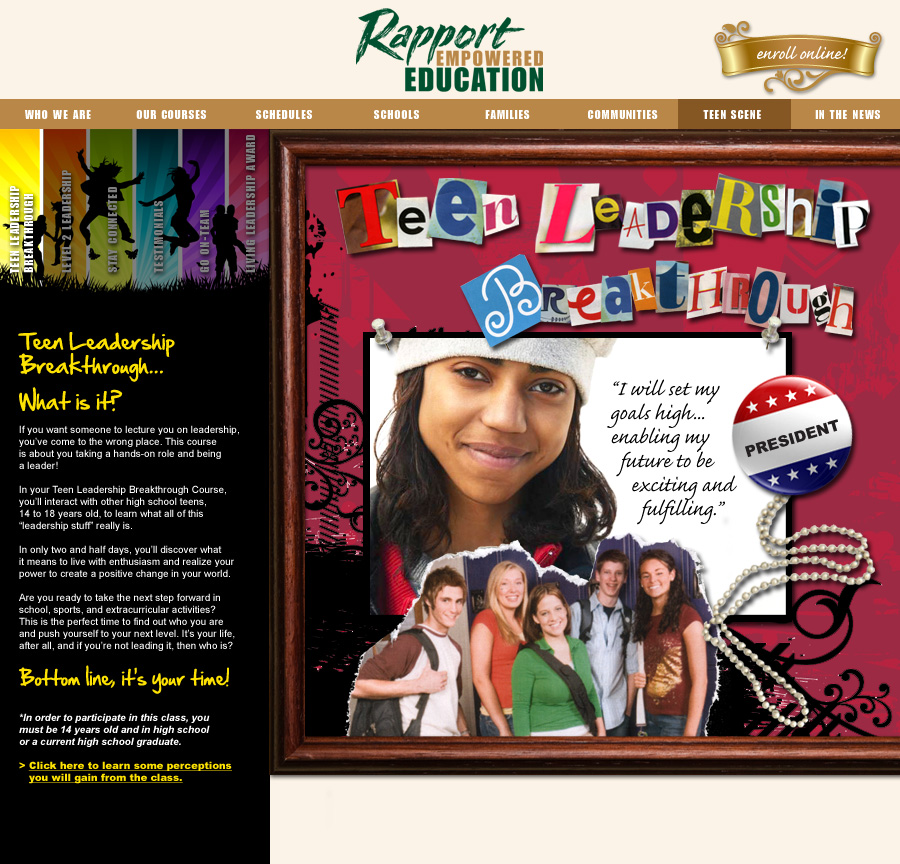 RAPPORT EMPOWERED EDUCATION   Creative website design for teen leadership courses. New design invited teens to register for life-influencing leadership development programs to grow into our next generation of leaders!