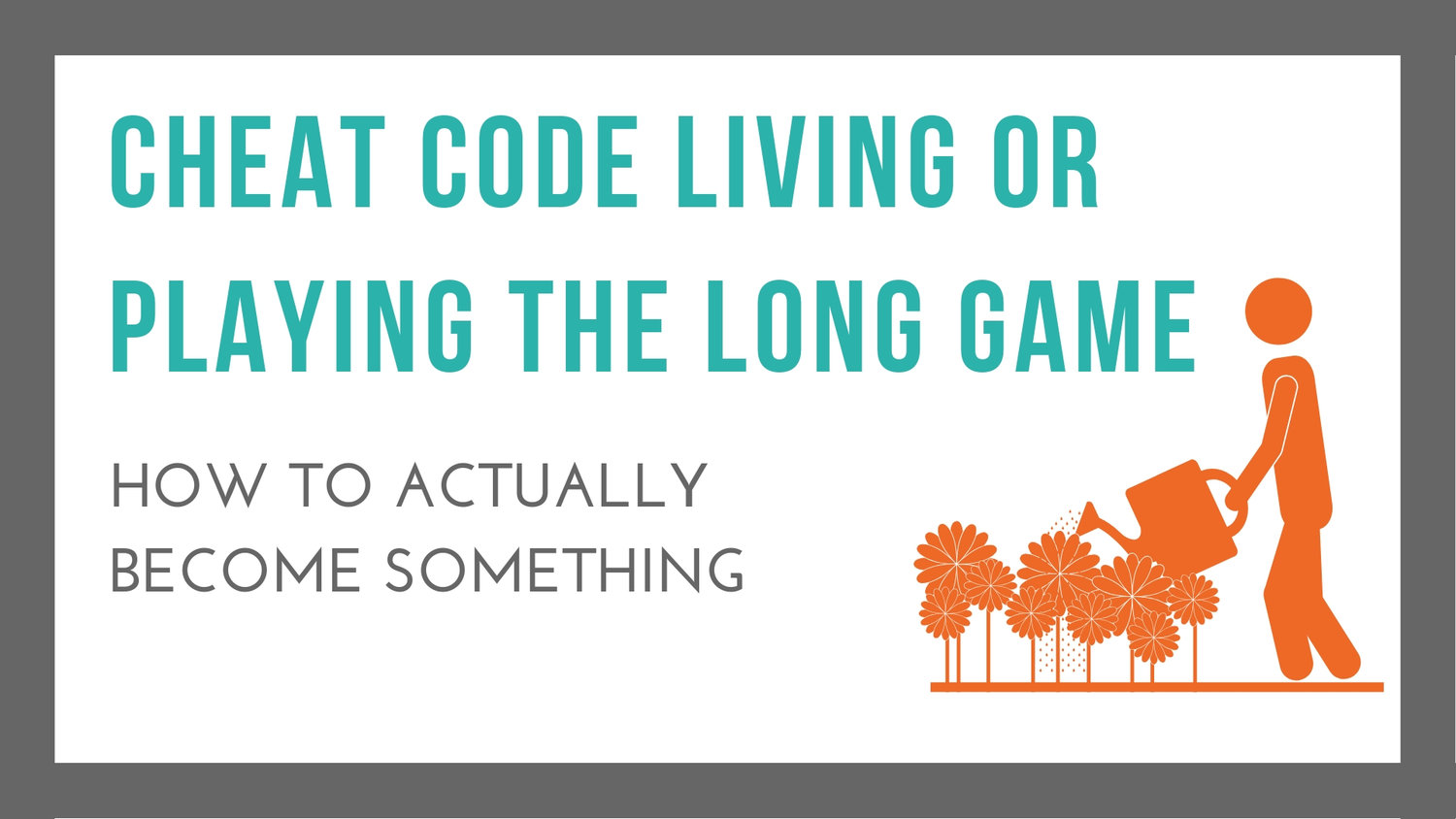 Cheat Code Living, or Playing The Long Game — Becoming Human