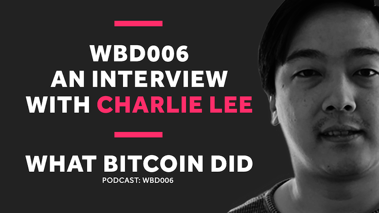 Charlie Lee on why he Sold all of his Litecoin     WBD006 - MARCH 1, 2018
