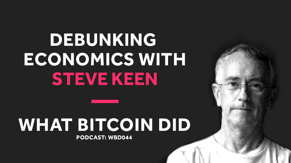 Debunking Economics and Why Bitcoin Will Fail With Steve Keen     WBD044 - NOVEMBER 2, 2018
