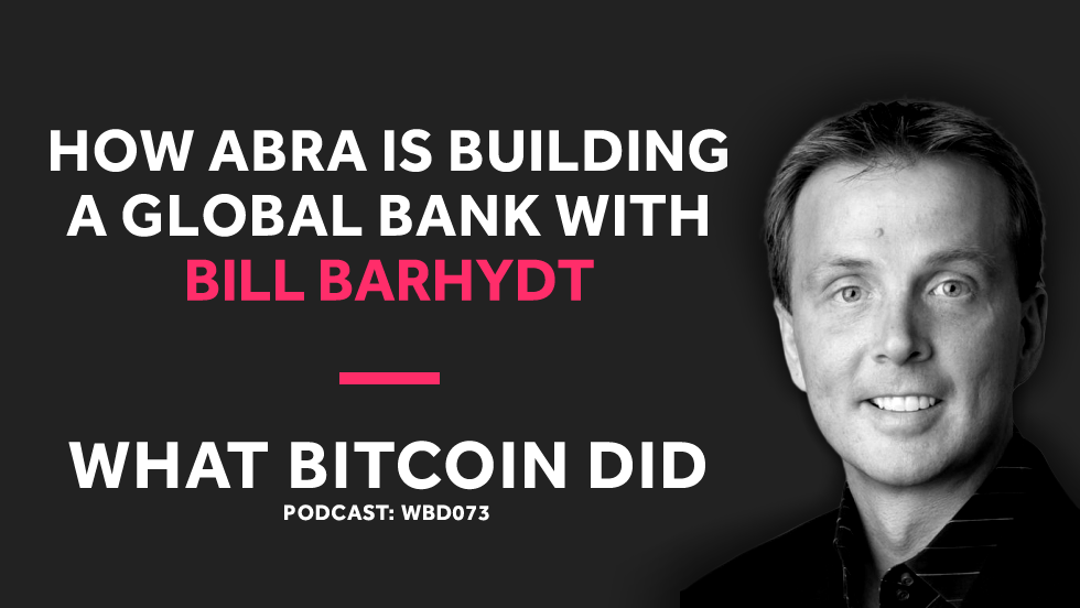 Bill Barhydt on How ABRA Is Building a Global Bank With Bitcoin     FEBRUARY 12, 2019