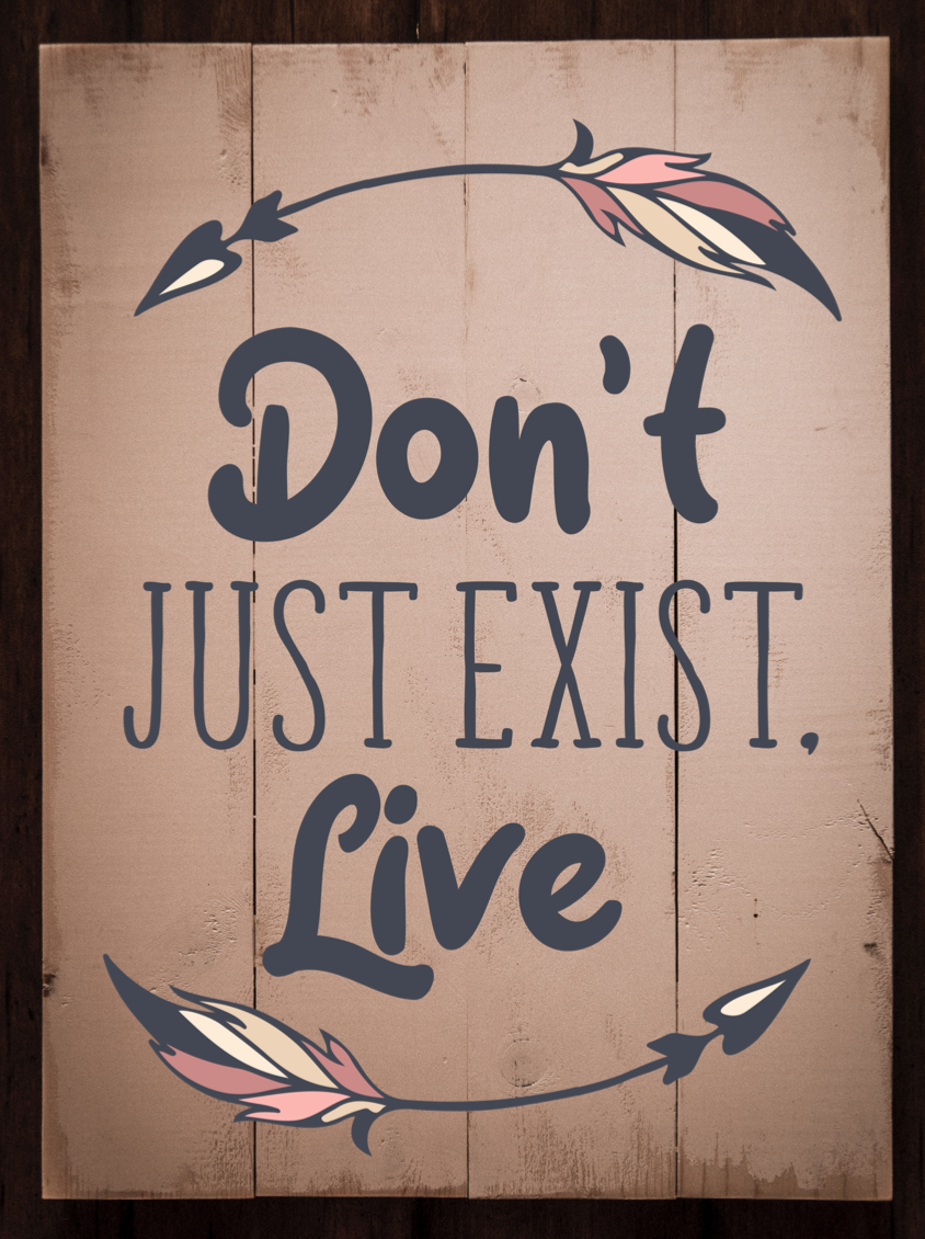 Don't just Exist Live