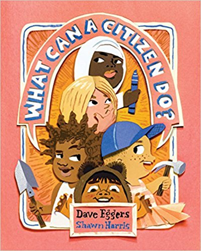 "What Can a Citizen Do?   by Dave Eggers  ""This must-have book distills the fundamentals of citizenship into easy-to-digest concepts and emphasizes the importance of caring for others, accepting differences, and taking action to initiate positive change."" -  School Library Journal"