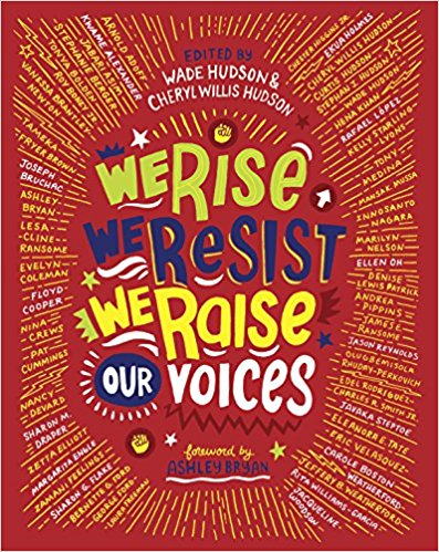 "We Rise, We Resist, We Raise Our Voices   ed. by Wade Hudson and Cheryl Willis Hudson  Fifty of the foremost diverse children's authors and illustrators--including Jason Reynolds, Jacqueline Woodson, and Kwame Alexander--share answers to the question, ""In this divisive world, what shall we tell our children?"""
