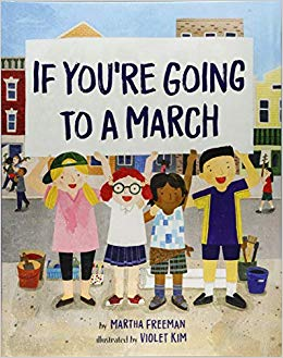 "If You're Going to a March   by Martha Freeman  ""If you're going to a march, you're going to want a sign""—and this inspiring handbook, which introduces children to the world of action and activism. The focus throughout is on the fact that the right to assemble is a Constitutional part of our life as Americans."
