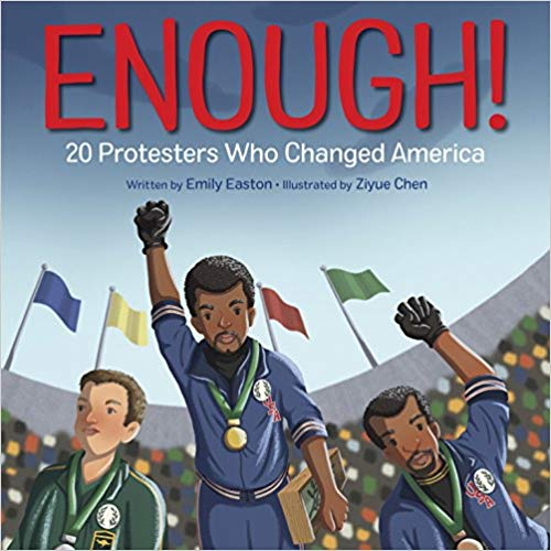 Enough! 20 Protestors Who Changed America   by Emily Easton  With a foreword from a Parkland shooting survivor, this lushly illustrated picture book introduces young readers to America's most influential protesters--from Harriet Tubman and Martin Luther King Jr. to contemporary ground-breakers like transgender teen Jazz Jennings.