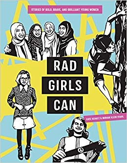 Rad Girls Can   by Kate Schatz  Meet a diverse group of young women who are living rad lives, whether excelling in male-dominated sports like boxing, rock climbing, or skateboarding; speaking out against injustice and discrimination; expressing themselves through dance, writing, and music; or advocating for girls around the world.
