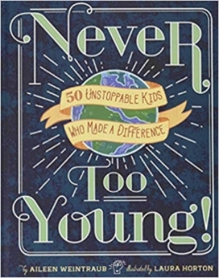 "Never Too Young: 50 Unstoppable Kids Who Made a Difference   by Aileen Weintraub  ""Young readers are sure to find inspiration as they read about unique children from all over the world who were able to change the world around them and be encouraged to follow their dreams and fight for what is right."" — Booklist"
