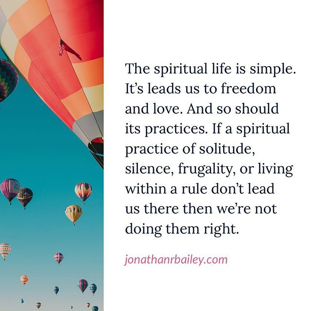 The spiritual life is simple. It's leads us to freedom and love. And so should its practices. If a spiritual practice of solitude, silence, frugality, or living within a rule don't lead us there then we're not doing them right.