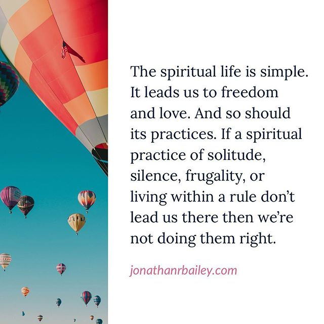 The spiritual life is simple. It leads us to freedom and love. And so should its practices. If a spiritual practice of solitude, silence, frugality, or living within a rule don't lead us there then we're not doing them right.