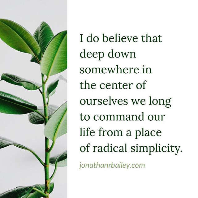 I do believe that deep down somewhere in the center of ourselves we long to command our life from a place of radical simplicity.