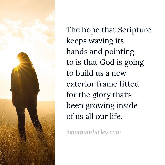 The hope that Scripture keeps waving its hands and pointing to is that God is going to build us a new exterior frame fitted for the glory that's been growing inside of us all our life.