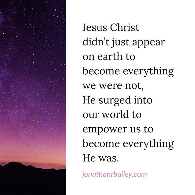 Jesus Christ didn't just appear on earth to become everything we were not, He surged into our world to empower us to become everything He was.
