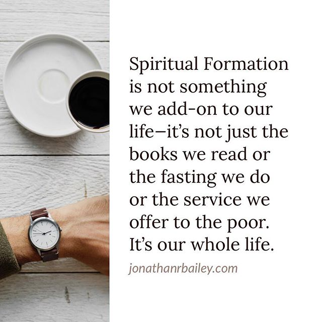 Spiritual Formation is not something we add-on to our life—it's not just the books we read or the fasting we do or the service we offer to the poor. It's our whole life.