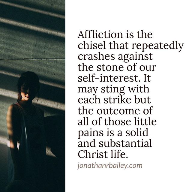 Affliction is the chisel that repeatedly crashes against the stone of our self-interest. It may sting with each strike but the outcome of all of those little pains is a solid and substantial Christ life.
