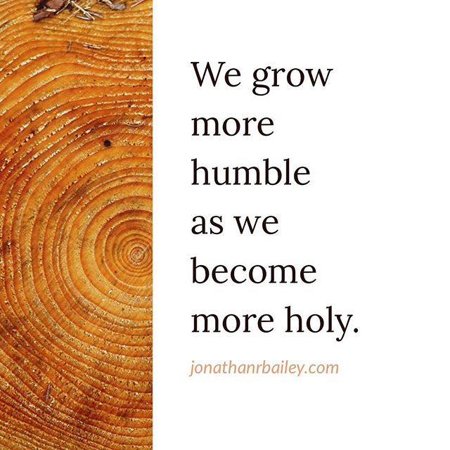 We grow more humble as we become more holy.
