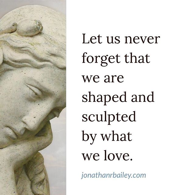Let us never forget that we are shaped and sculpted by what we love.
