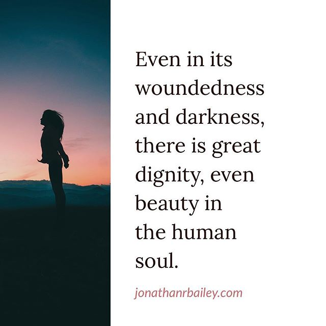Even in its woundedness and darkness, there is great dignity, even beauty in the human soul.