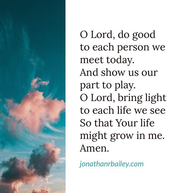 O Lord, do good to each person we meet today.  And show us our part to play.  O Lord, bring light to each life we see So that Your life might grow in me. Amen.
