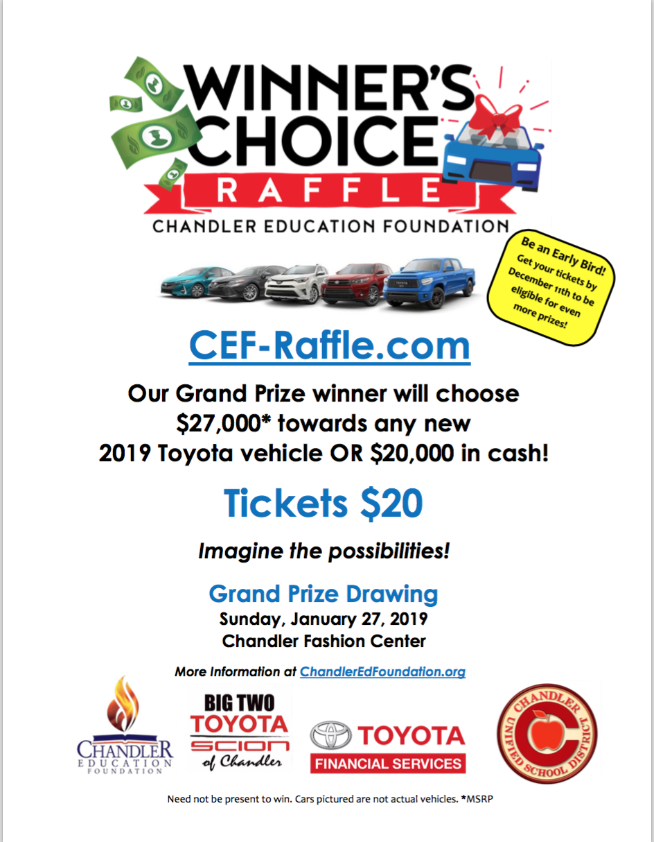 WINNER'S CHOICE! - The Chandler Education Foundation Car Raffle is back! Because of the generosity of Big Two Toyota of Chandler and Toyota Financial Services, the lucky winner will have a choice of $27,000 toward a NEW CAR OR $20,000 IN CASH!!!!!Tickets are $20 and now available in our front office. Please see Dawn Miller to purchase your tickets OR for your convenience, you can buy tickets online at CEF-Raffle.com. MAKE SURE YOU SELECT PATTERSON AS YOUR SCHOOL!Early Bird Raffle Drawing will be on December 11th so get your tickets early to be eligible for some great prizes. Grand Prize Drawing will be on January 27th for the car or $27,000.Proceeds benefit district student scholarships, teacher grants, and teachers.
